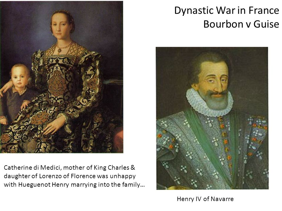 Dynastic War in France Bourbon v Guise Catherine di Medici, mother of King Charles & daughter of Lorenzo of Florence was unhappy with Hueguenot Henry marrying into the family… Henry IV of Navarre