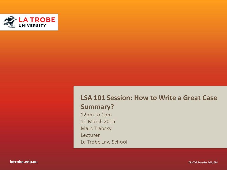 latrobe.edu.au CRICOS Provider 00115M LSA 101 Session: How to Write a Great Case Summary.