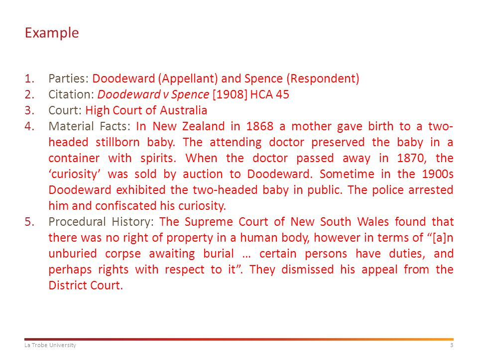 3La Trobe University Example 1.Parties: Doodeward (Appellant) and Spence (Respondent) 2.Citation: Doodeward v Spence [1908] HCA 45 3.Court: High Court of Australia 4.Material Facts: In New Zealand in 1868 a mother gave birth to a two- headed stillborn baby.