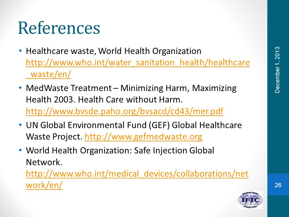 References Healthcare waste, World Health Organization http://www.who.int/water_sanitation_health/healthcare _waste/en/ http://www.who.int/water_sanitation_health/healthcare _waste/en/ MedWaste Treatment – Minimizing Harm, Maximizing Health 2003.