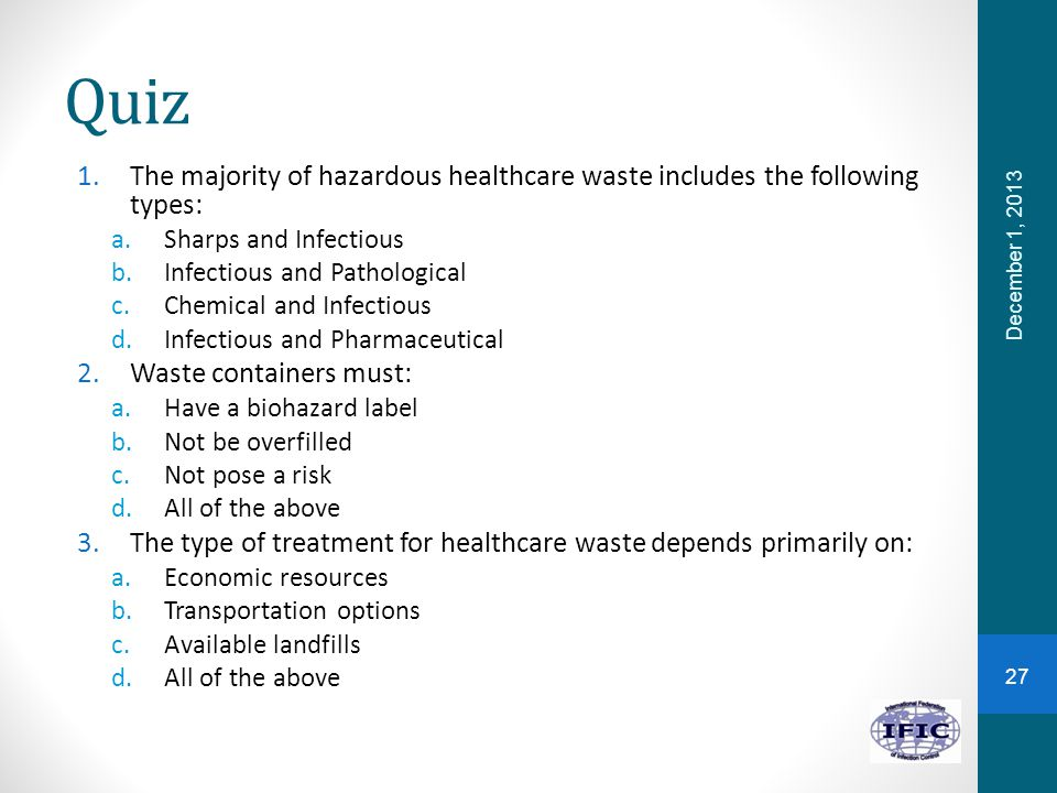 Quiz 1.The majority of hazardous healthcare waste includes the following types: a.Sharps and Infectious b.Infectious and Pathological c.Chemical and Infectious d.Infectious and Pharmaceutical 2.Waste containers must: a.Have a biohazard label b.Not be overfilled c.Not pose a risk d.All of the above 3.The type of treatment for healthcare waste depends primarily on: a.Economic resources b.Transportation options c.Available landfills d.All of the above December 1, 2013 27