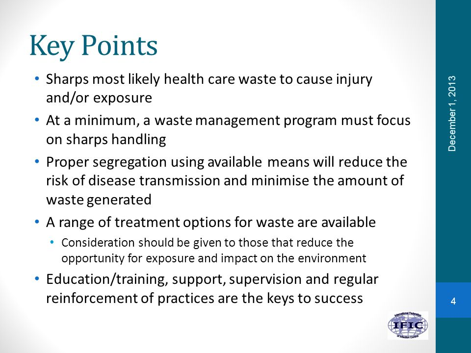 Key Points Sharps most likely health care waste to cause injury and/or exposure At a minimum, a waste management program must focus on sharps handling Proper segregation using available means will reduce the risk of disease transmission and minimise the amount of waste generated A range of treatment options for waste are available Consideration should be given to those that reduce the opportunity for exposure and impact on the environment Education/training, support, supervision and regular reinforcement of practices are the keys to success December 1, 2013 4
