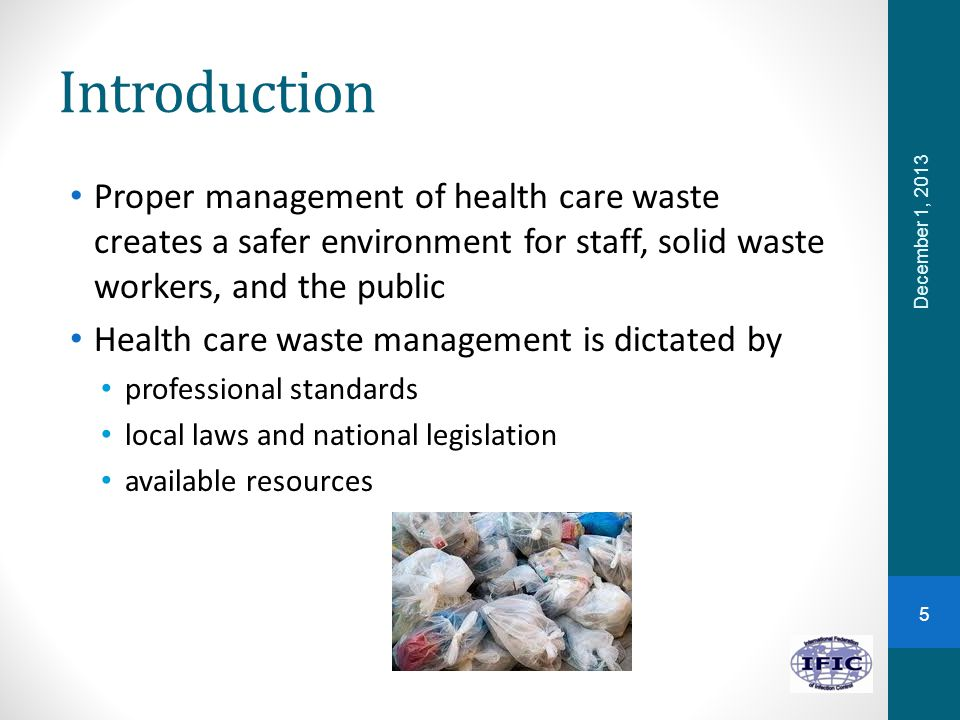 Introduction Proper management of health care waste creates a safer environment for staff, solid waste workers, and the public Health care waste management is dictated by professional standards local laws and national legislation available resources December 1, 2013 5