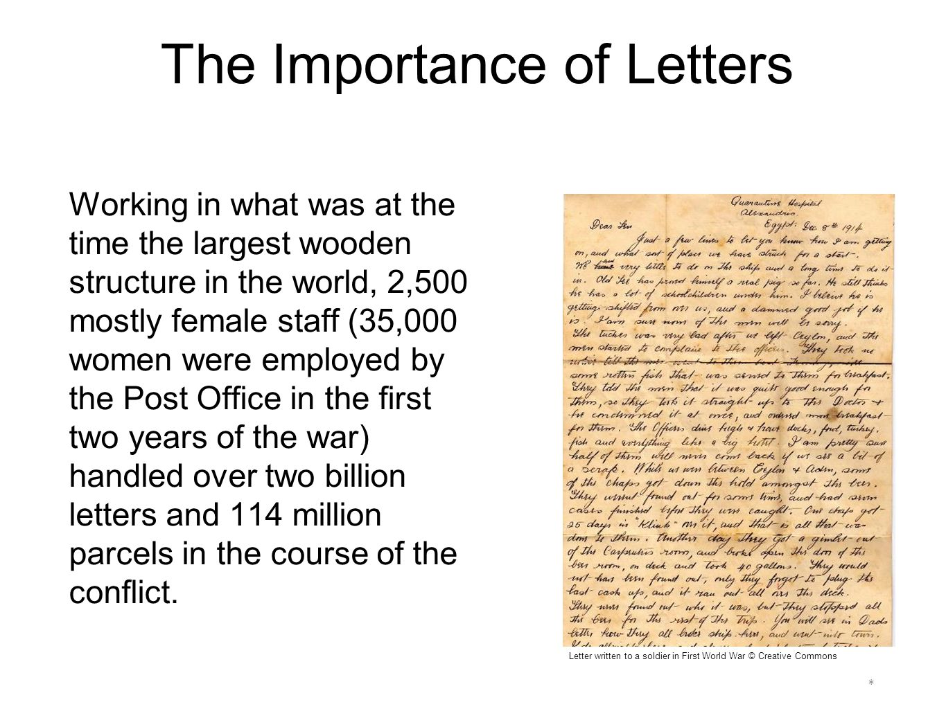 * Letter written to a soldier in First World War © Creative Commons The Importance of Letters Working in what was at the time the largest wooden structure in the world, 2,500 mostly female staff (35,000 women were employed by the Post Office in the first two years of the war) handled over two billion letters and 114 million parcels in the course of the conflict.