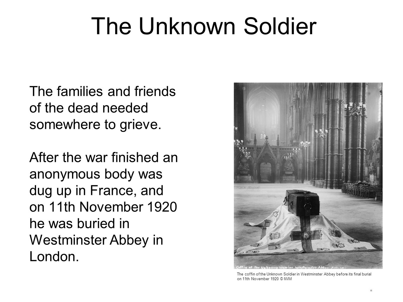 * The Unknown Soldier's grave in Westminster Abbey © Creative Commons The Unknown Soldier It deliberately says on the gravestone that the soldier is unknown, so he can represent anyone and everyone.