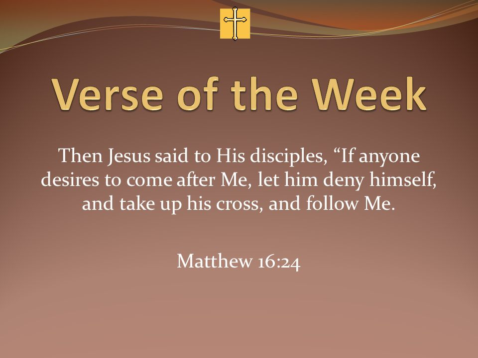 Then Jesus said to His disciples, If anyone desires to come after Me, let him deny himself, and take up his cross, and follow Me.