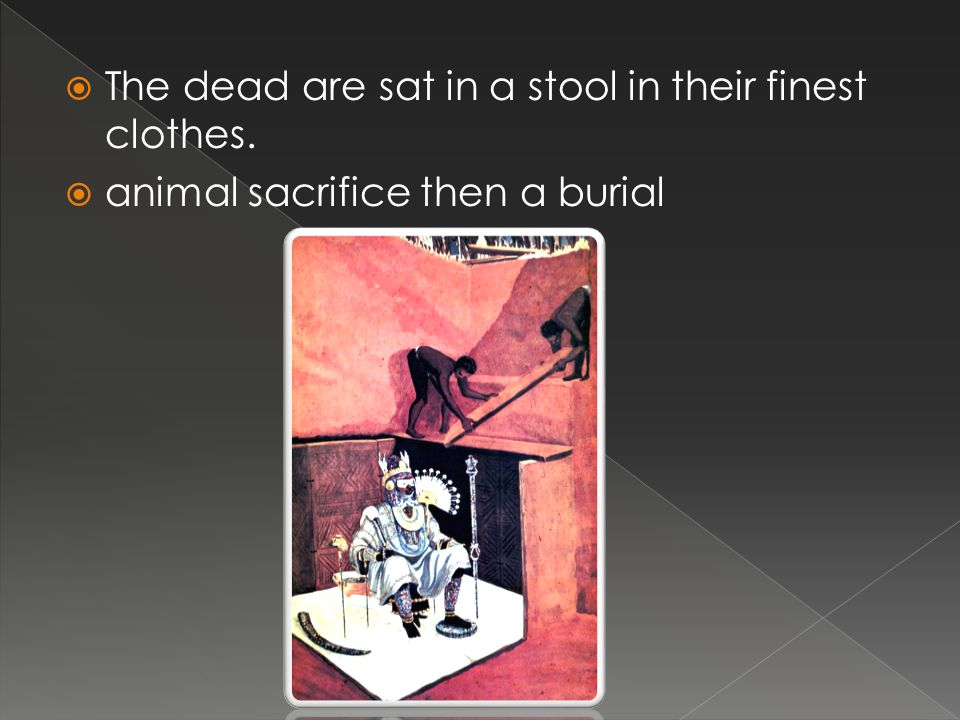  The dead are sat in a stool in their finest clothes.  animal sacrifice then a burial