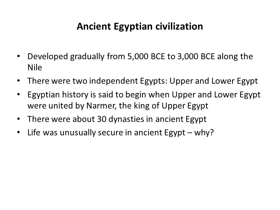 Ancient Egyptian civilization Developed gradually from 5,000 BCE to 3,000 BCE along the Nile There were two independent Egypts: Upper and Lower Egypt Egyptian history is said to begin when Upper and Lower Egypt were united by Narmer, the king of Upper Egypt There were about 30 dynasties in ancient Egypt Life was unusually secure in ancient Egypt – why.