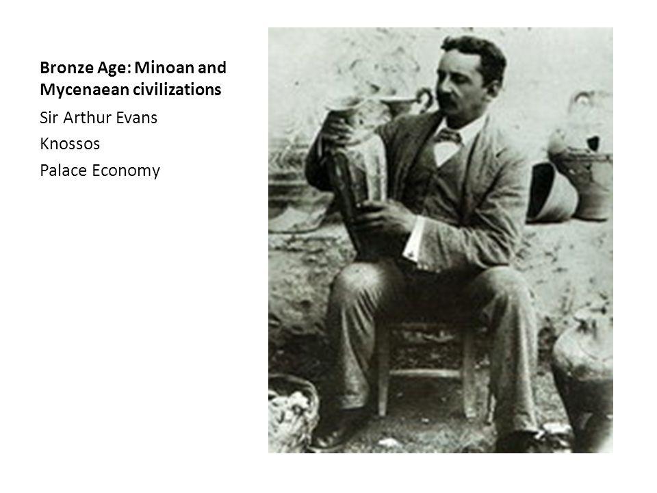 Bronze Age: Minoan and Mycenaean civilizations Sir Arthur Evans Knossos Palace Economy