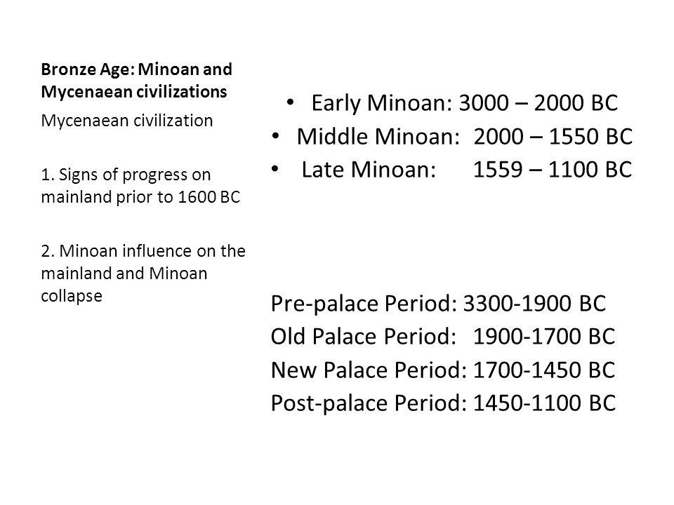 Bronze Age: Minoan and Mycenaean civilizations Early Minoan: 3000 – 2000 BC Middle Minoan:2000 – 1550 BC Late Minoan:1559 – 1100 BC Pre-palace Period: