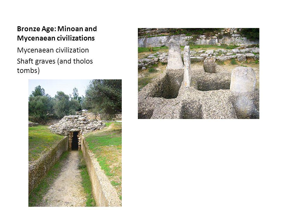 Bronze Age: Minoan and Mycenaean civilizations Mycenaean civilization Shaft graves (and tholos tombs)