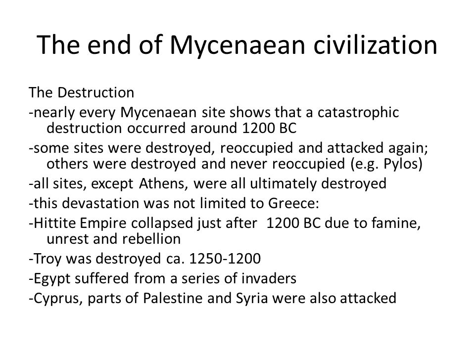 The end of Mycenaean civilization The Destruction -nearly every Mycenaean site shows that a catastrophic destruction occurred around 1200 BC -some sit
