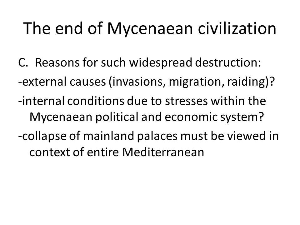 The end of Mycenaean civilization C.Reasons for such widespread destruction: -external causes (invasions, migration, raiding)? -internal conditions du