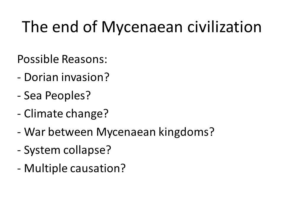 The end of Mycenaean civilization Possible Reasons: - Dorian invasion? - Sea Peoples? - Climate change? - War between Mycenaean kingdoms? - System col