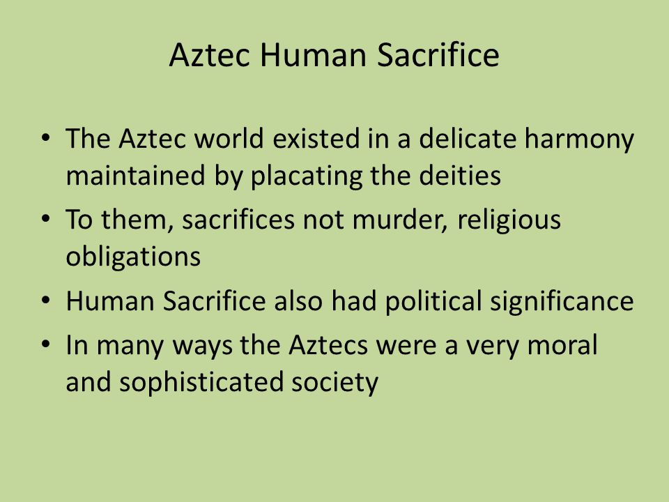 The Aztec world existed in a delicate harmony maintained by placating the deities To them, sacrifices not murder, religious obligations Human Sacrifice also had political significance In many ways the Aztecs were a very moral and sophisticated society Aztec Human Sacrifice