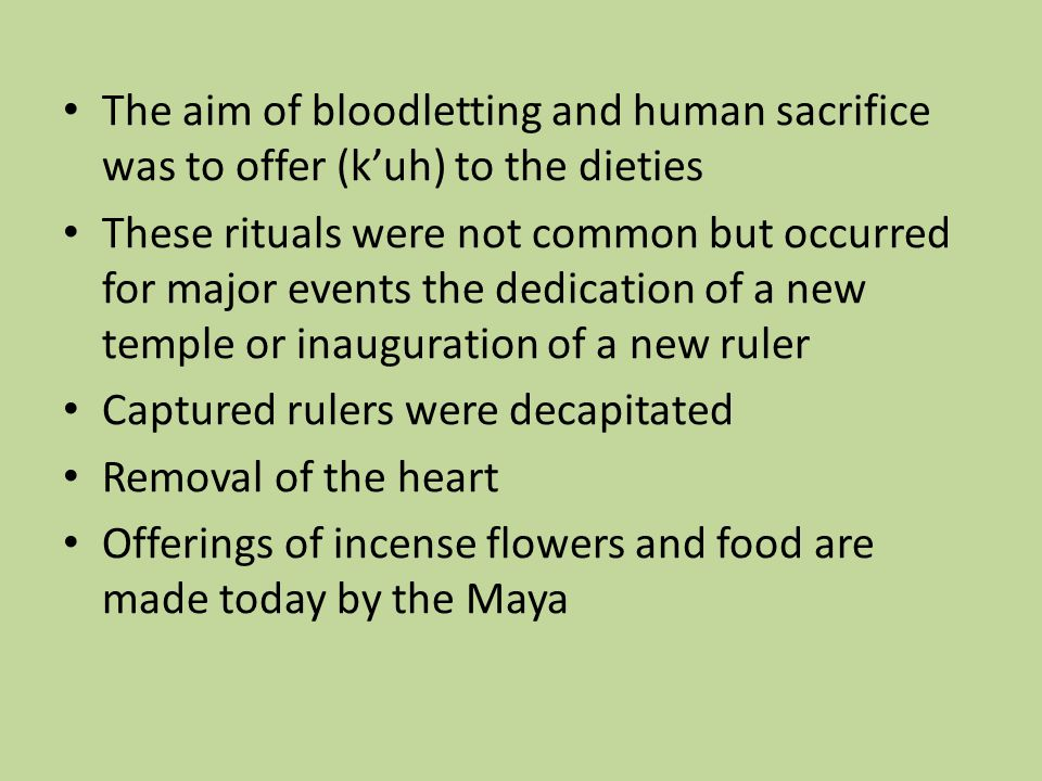 The aim of bloodletting and human sacrifice was to offer (k'uh) to the dieties These rituals were not common but occurred for major events the dedication of a new temple or inauguration of a new ruler Captured rulers were decapitated Removal of the heart Offerings of incense flowers and food are made today by the Maya