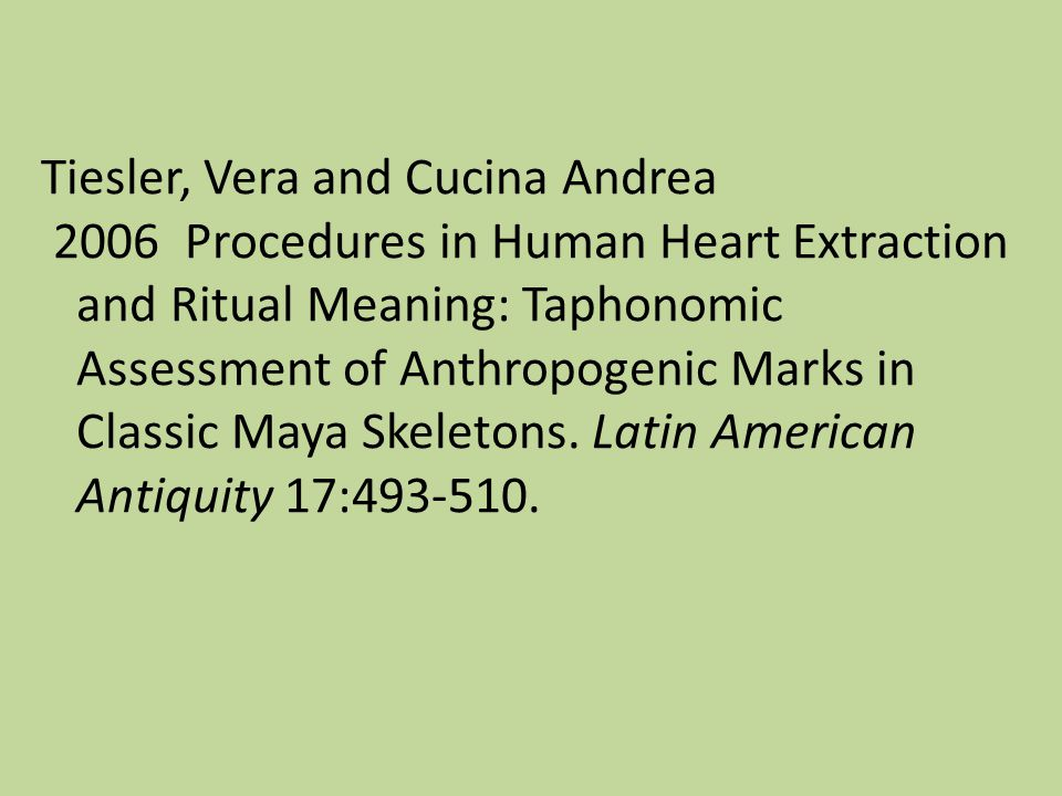 Tiesler, Vera and Cucina Andrea 2006 Procedures in Human Heart Extraction and Ritual Meaning: Taphonomic Assessment of Anthropogenic Marks in Classic Maya Skeletons.