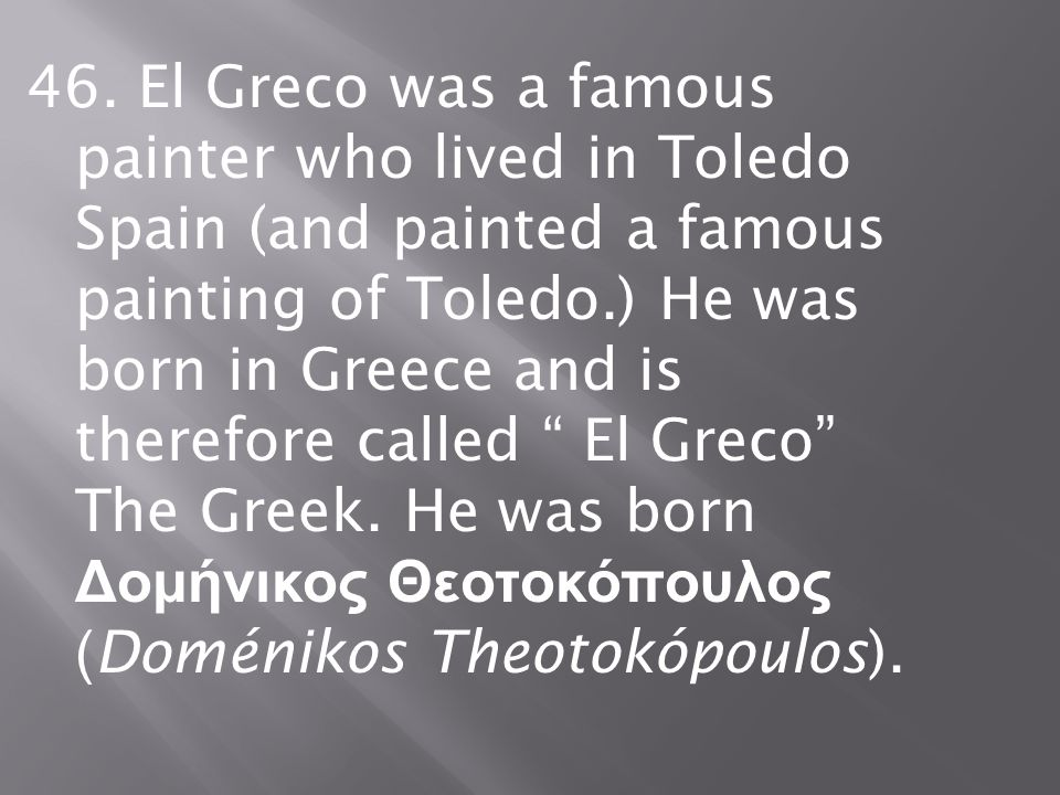 """46. El Greco was a famous painter who lived in Toledo Spain (and painted a famous painting of Toledo.) He was born in Greece and is therefore called """""""
