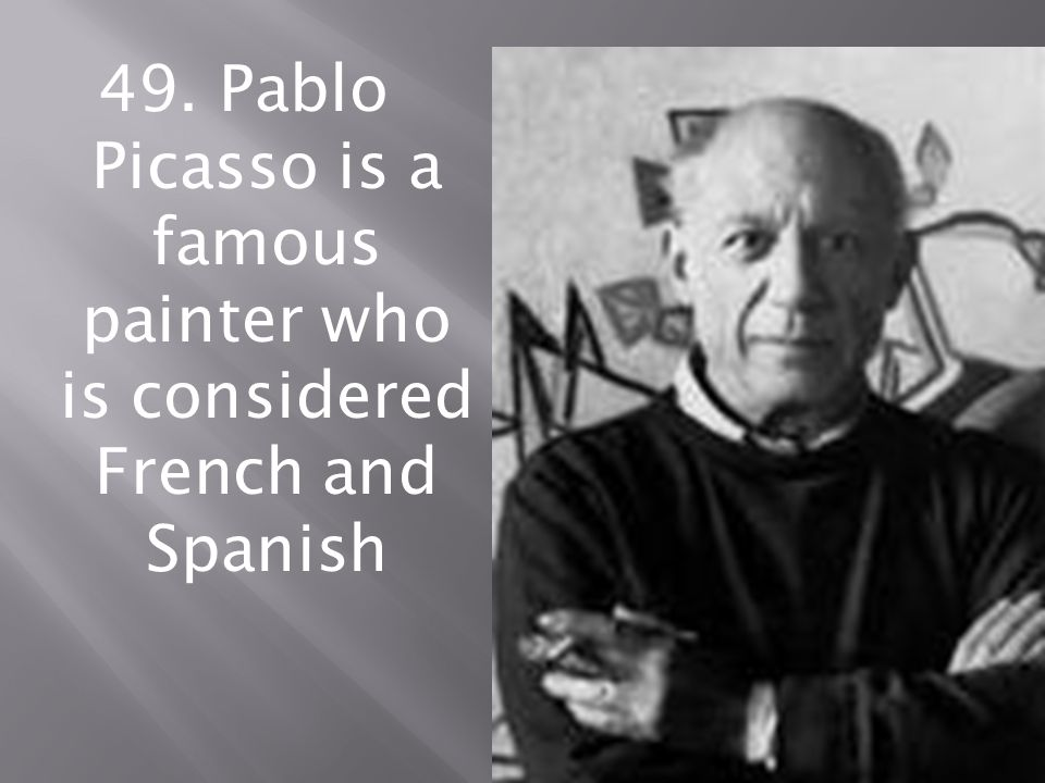 49. Pablo Picasso is a famous painter who is considered French and Spanish