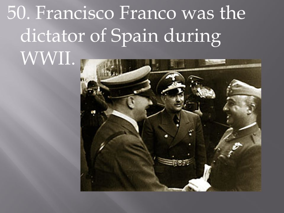 50. Francisco Franco was the dictator of Spain during WWII.