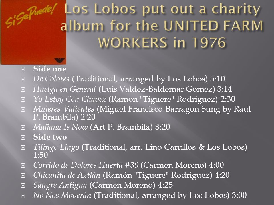  Side one  De Colores (Traditional, arranged by Los Lobos) 5:10  Huelga en General (Luis Valdez-Baldemar Gomez) 3:14  Yo Estoy Con Chavez (Ramon Tiguere Rodriguez) 2:30  Mujeres Valientes (Miguel Francisco Barragon Sung by Raul P.