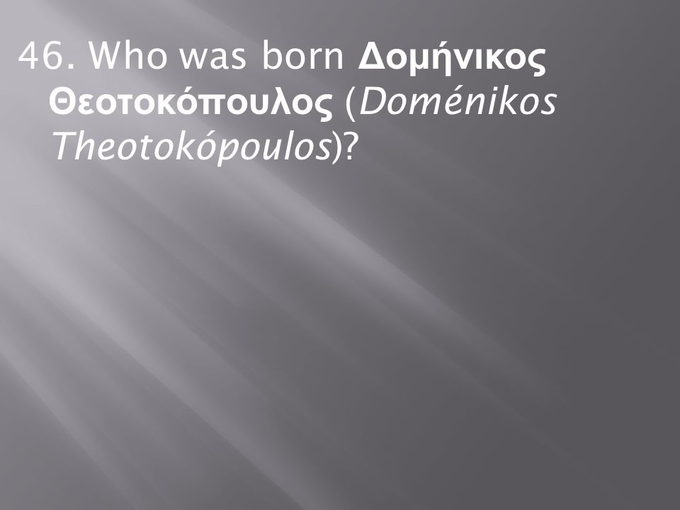 46. Who was born Δομήνικος Θεοτοκόπουλος (Doménikos Theotokópoulos)