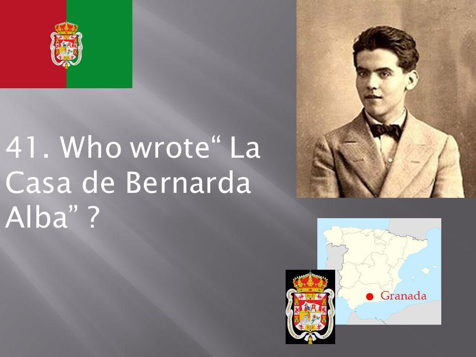 . Granada 41. Who wrote La Casa de Bernarda Alba