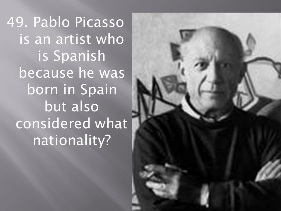 49. Pablo Picasso is an artist who is Spanish because he was born in Spain but also considered what nationality?