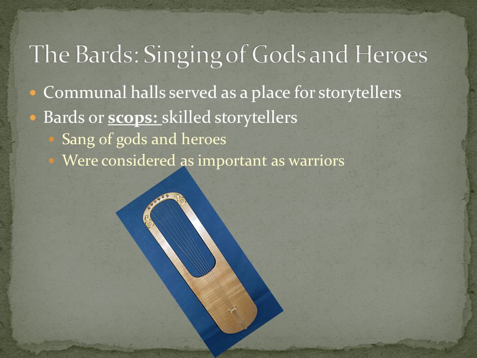 Communal halls served as a place for storytellers Bards or scops: skilled storytellers Sang of gods and heroes Were considered as important as warrior