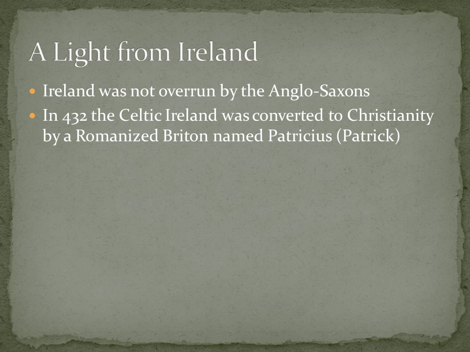 Ireland was not overrun by the Anglo-Saxons In 432 the Celtic Ireland was converted to Christianity by a Romanized Briton named Patricius (Patrick)