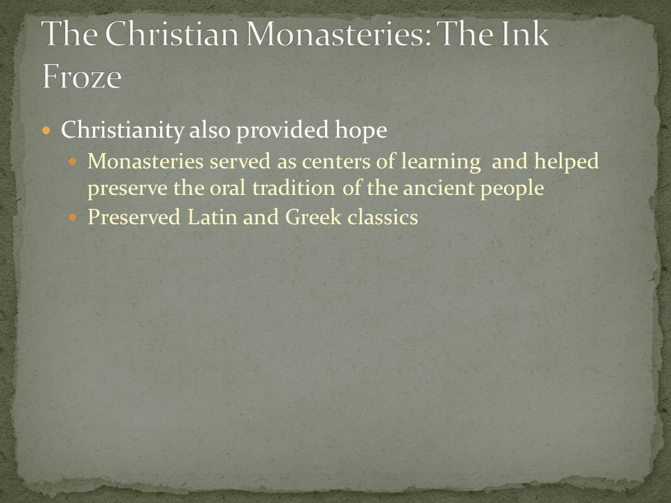 Christianity also provided hope Monasteries served as centers of learning and helped preserve the oral tradition of the ancient people Preserved Latin