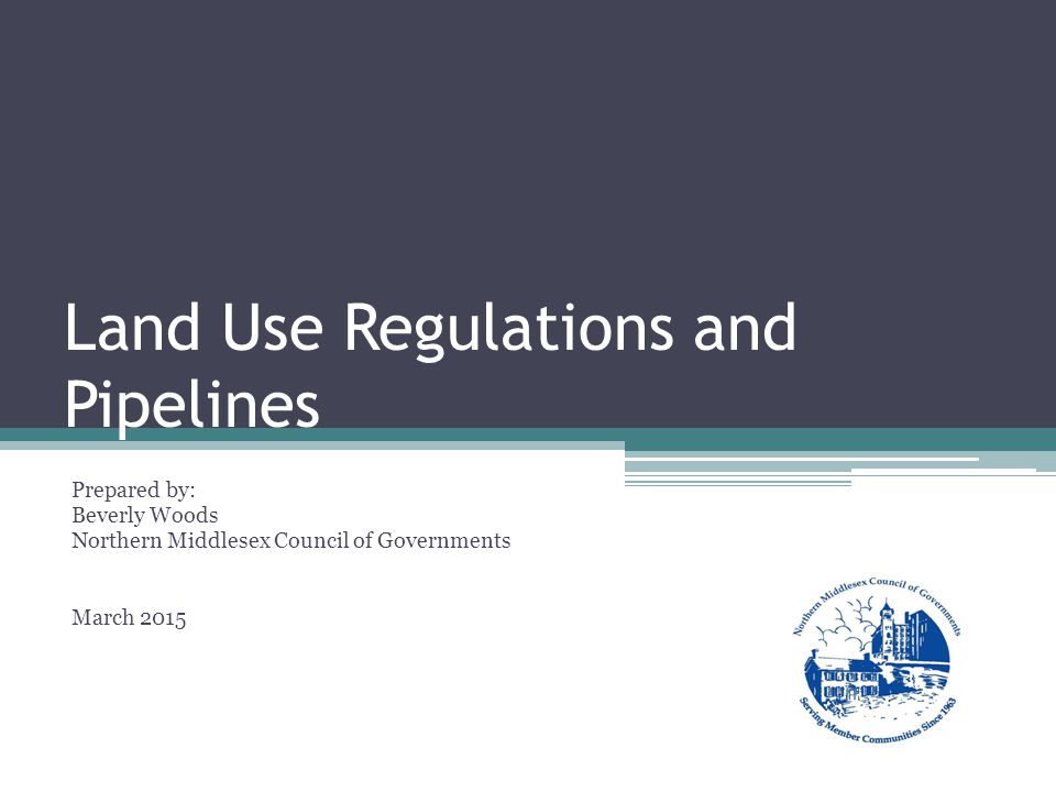 Land Use Regulations and Pipelines Prepared by: Beverly Woods Northern Middlesex Council of Governments March 2015
