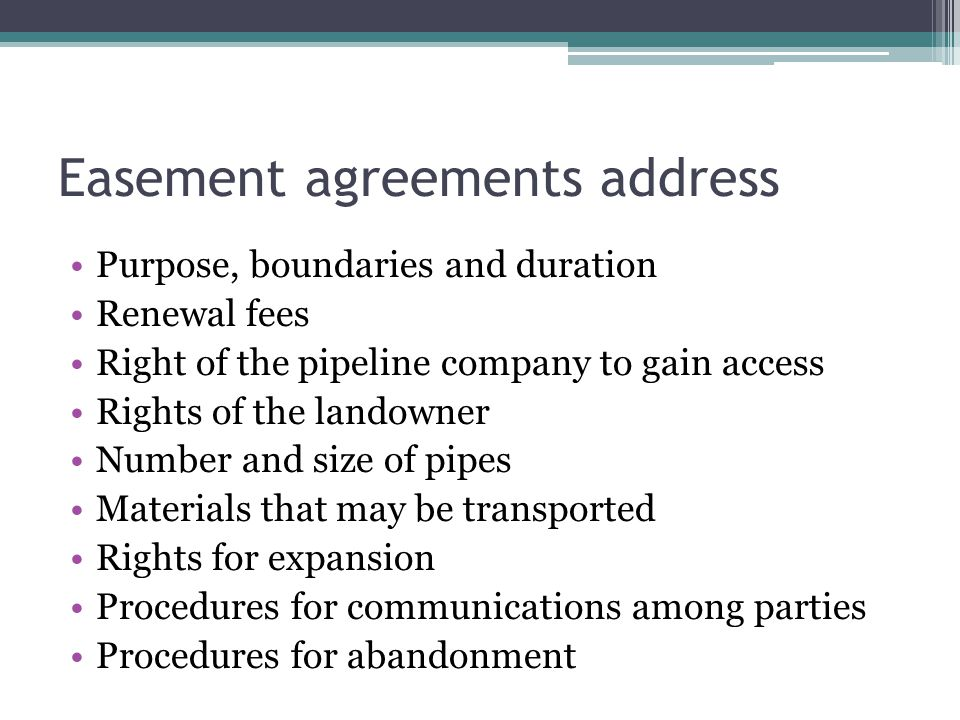 Easement agreements address Purpose, boundaries and duration Renewal fees Right of the pipeline company to gain access Rights of the landowner Number and size of pipes Materials that may be transported Rights for expansion Procedures for communications among parties Procedures for abandonment