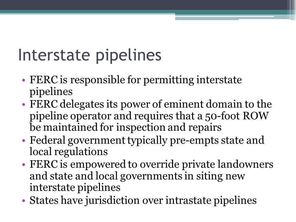 Interstate pipelines FERC is responsible for permitting interstate pipelines FERC delegates its power of eminent domain to the pipeline operator and r