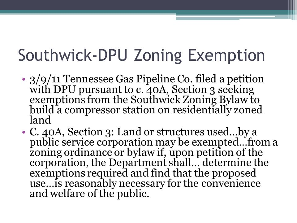 Southwick-DPU Zoning Exemption 3/9/11 Tennessee Gas Pipeline Co. filed a petition with DPU pursuant to c. 40A, Section 3 seeking exemptions from the S