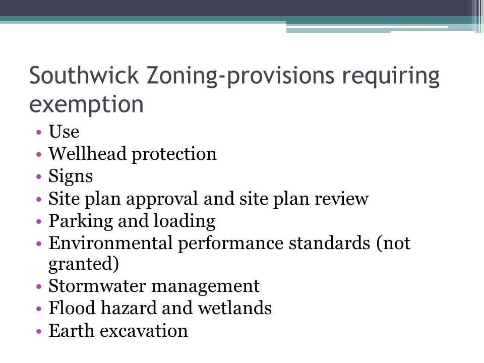 Southwick Zoning-provisions requiring exemption Use Wellhead protection Signs Site plan approval and site plan review Parking and loading Environmental performance standards (not granted) Stormwater management Flood hazard and wetlands Earth excavation