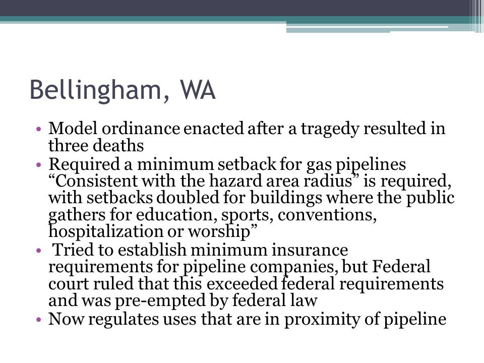 """Bellingham, WA Model ordinance enacted after a tragedy resulted in three deaths Required a minimum setback for gas pipelines """"Consistent with the haza"""
