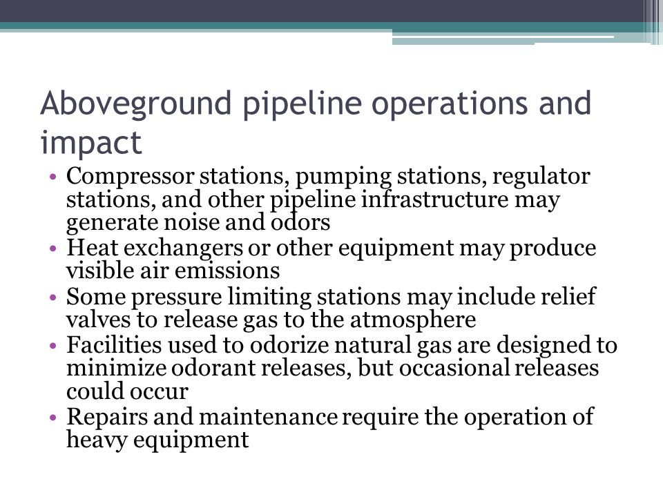 Aboveground pipeline operations and impact Compressor stations, pumping stations, regulator stations, and other pipeline infrastructure may generate noise and odors Heat exchangers or other equipment may produce visible air emissions Some pressure limiting stations may include relief valves to release gas to the atmosphere Facilities used to odorize natural gas are designed to minimize odorant releases, but occasional releases could occur Repairs and maintenance require the operation of heavy equipment