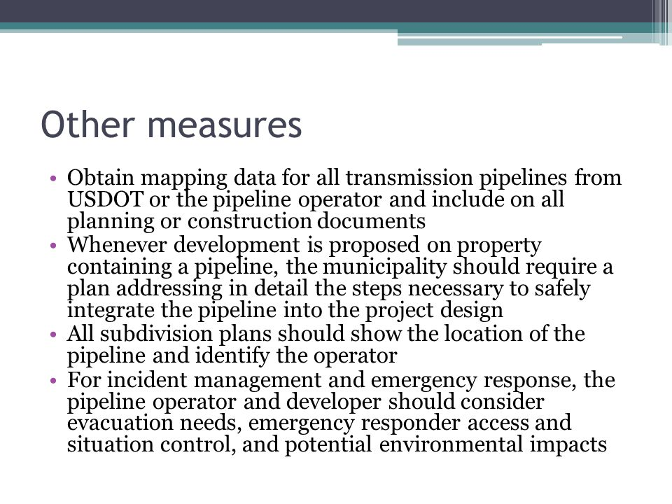 Other measures Obtain mapping data for all transmission pipelines from USDOT or the pipeline operator and include on all planning or construction documents Whenever development is proposed on property containing a pipeline, the municipality should require a plan addressing in detail the steps necessary to safely integrate the pipeline into the project design All subdivision plans should show the location of the pipeline and identify the operator For incident management and emergency response, the pipeline operator and developer should consider evacuation needs, emergency responder access and situation control, and potential environmental impacts