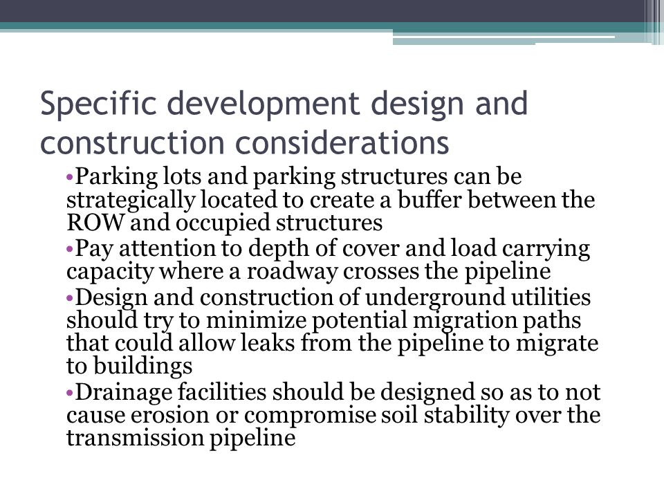 Specific development design and construction considerations Parking lots and parking structures can be strategically located to create a buffer between the ROW and occupied structures Pay attention to depth of cover and load carrying capacity where a roadway crosses the pipeline Design and construction of underground utilities should try to minimize potential migration paths that could allow leaks from the pipeline to migrate to buildings Drainage facilities should be designed so as to not cause erosion or compromise soil stability over the transmission pipeline