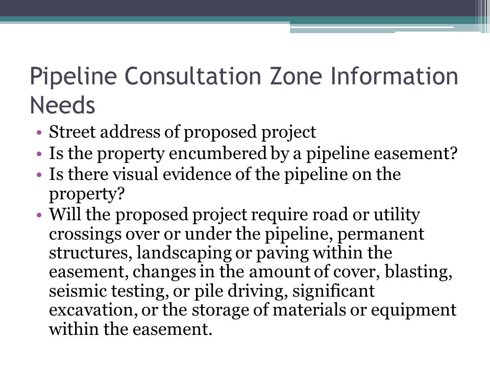 Pipeline Consultation Zone Information Needs Street address of proposed project Is the property encumbered by a pipeline easement? Is there visual evi