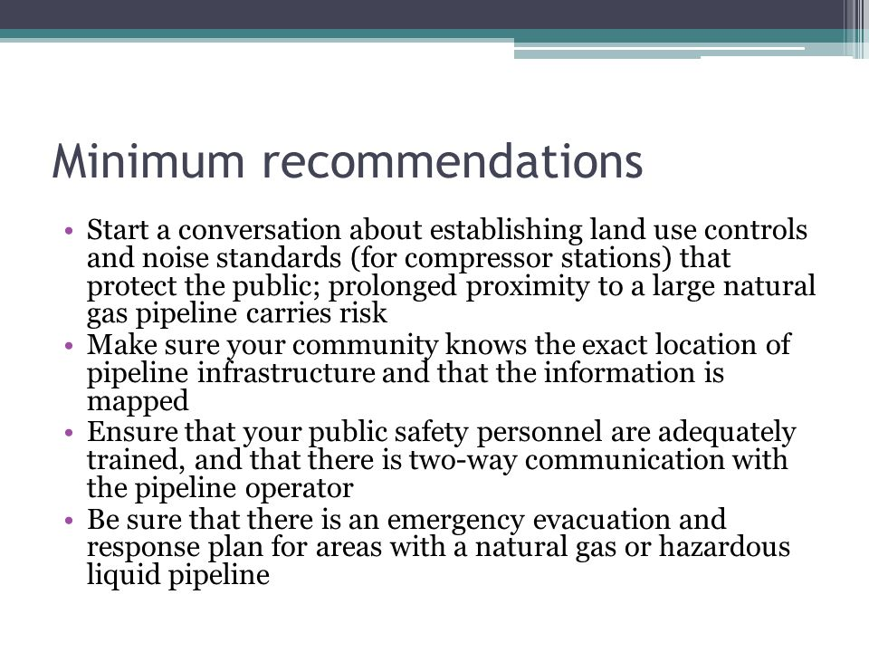 Minimum recommendations Start a conversation about establishing land use controls and noise standards (for compressor stations) that protect the publi