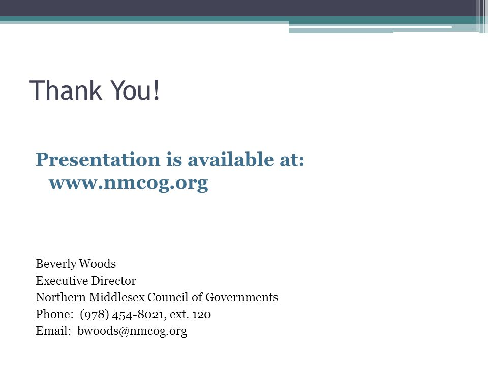 Thank You! Presentation is available at: www.nmcog.org Beverly Woods Executive Director Northern Middlesex Council of Governments Phone: (978) 454-802