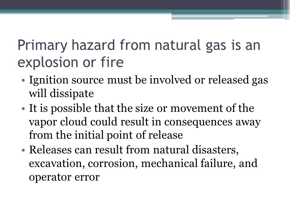 Primary hazard from natural gas is an explosion or fire Ignition source must be involved or released gas will dissipate It is possible that the size o
