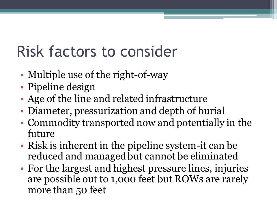 Risk factors to consider Multiple use of the right-of-way Pipeline design Age of the line and related infrastructure Diameter, pressurization and depth of burial Commodity transported now and potentially in the future Risk is inherent in the pipeline system-it can be reduced and managed but cannot be eliminated For the largest and highest pressure lines, injuries are possible out to 1,000 feet but ROWs are rarely more than 50 feet