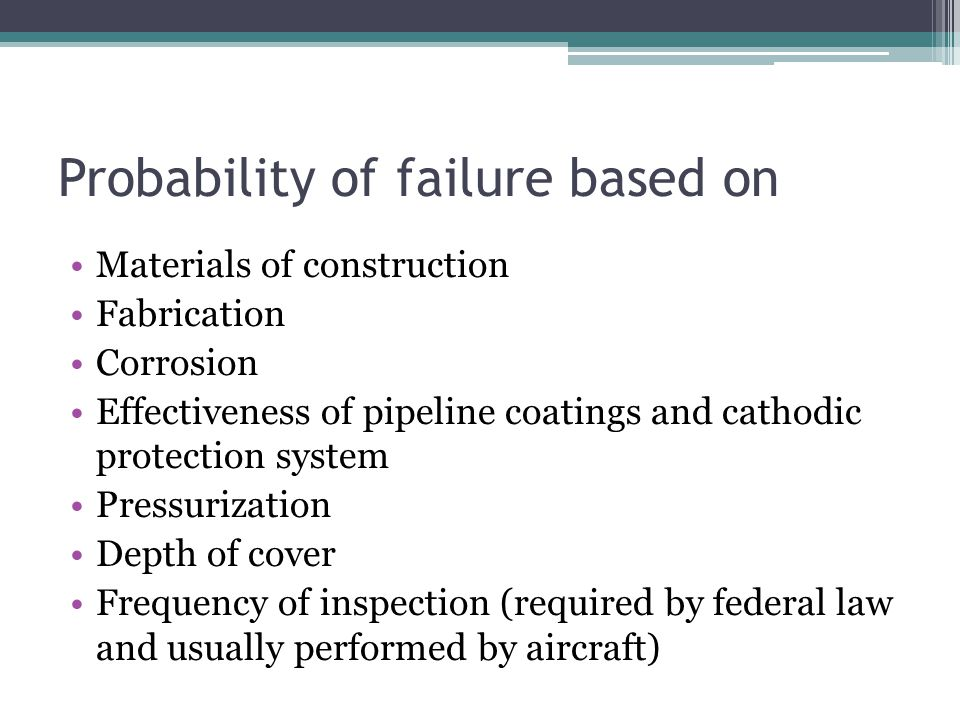 Probability of failure based on Materials of construction Fabrication Corrosion Effectiveness of pipeline coatings and cathodic protection system Pressurization Depth of cover Frequency of inspection (required by federal law and usually performed by aircraft)