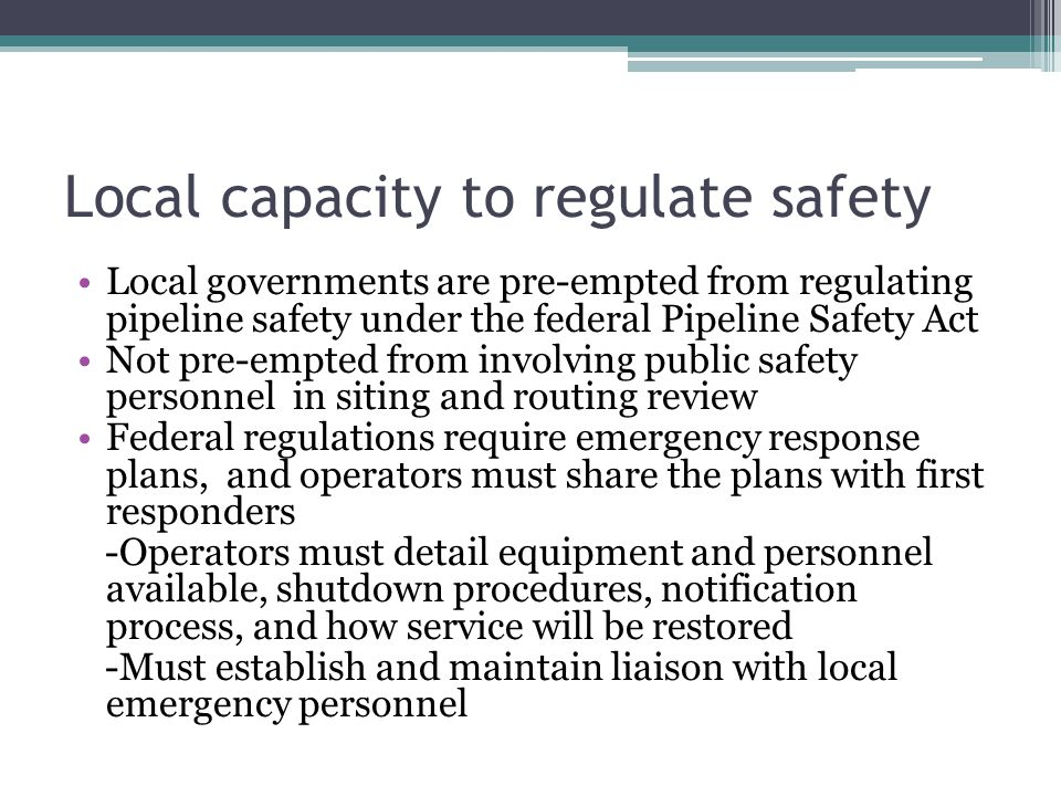 Local capacity to regulate safety Local governments are pre-empted from regulating pipeline safety under the federal Pipeline Safety Act Not pre-empte