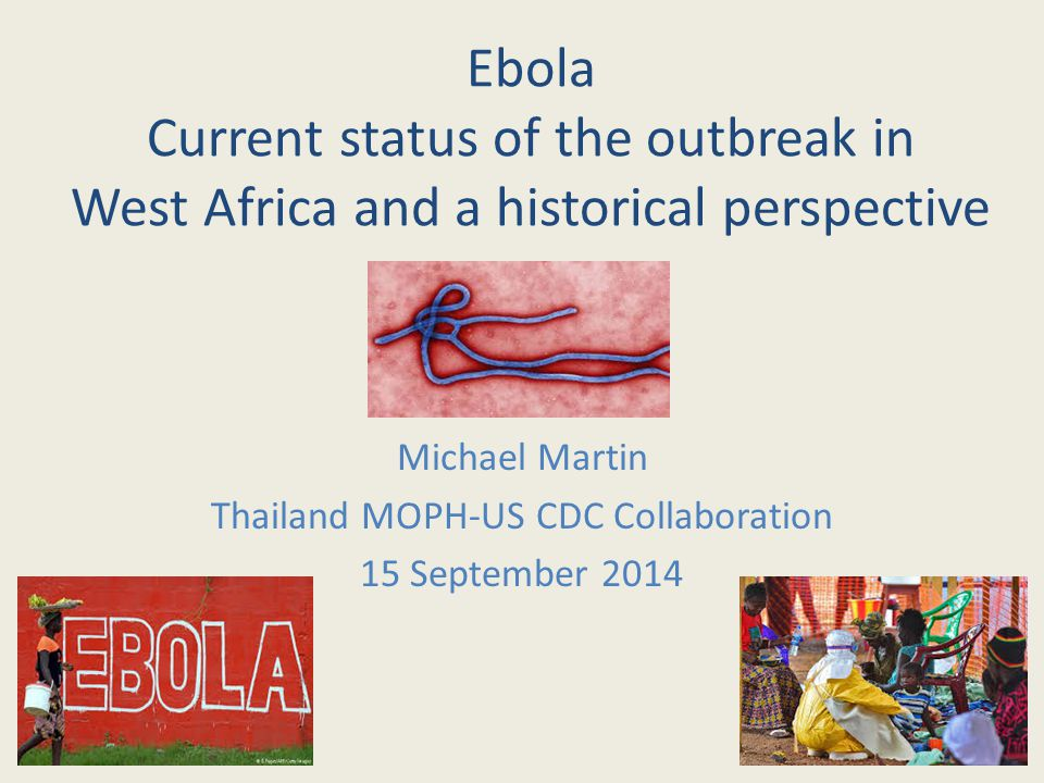 Ebola Current status of the outbreak in West Africa and a historical perspective Michael Martin Thailand MOPH-US CDC Collaboration 15 September 2014
