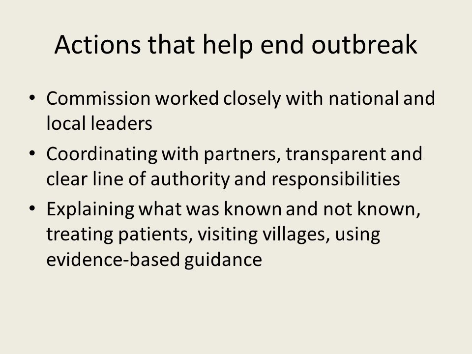 Actions that help end outbreak Commission worked closely with national and local leaders Coordinating with partners, transparent and clear line of authority and responsibilities Explaining what was known and not known, treating patients, visiting villages, using evidence-based guidance