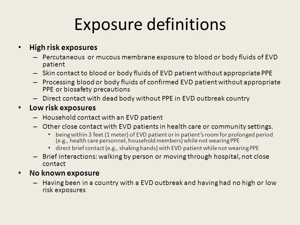 Exposure definitions High risk exposures – Percutaneous or mucous membrane exposure to blood or body fluids of EVD patient – Skin contact to blood or body fluids of EVD patient without appropriate PPE – Processing blood or body fluids of confirmed EVD patient without appropriate PPE or biosafety precautions – Direct contact with dead body without PPE in EVD outbreak country Low risk exposures – Household contact with an EVD patient – Other close contact with EVD patients in health care or community settings.